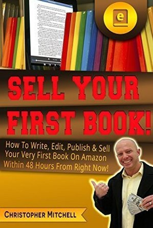 Sell Your First Book!: How To Write, Edit, Publish & Sell Your Very First Book On Amazon