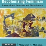 Decolonizing Feminism: Transnational Feminism and Globalization