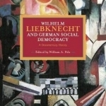 Wilhelm Liebknecht and German Social Democracy: A Documentary History