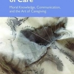 The Ethics of Care: Moral Knowledge, Communication and the Art of Caregiving