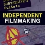 The Cheerful Subversive's Guide to Independent Filmmaking: From Preproduction to Festivals and Distribution